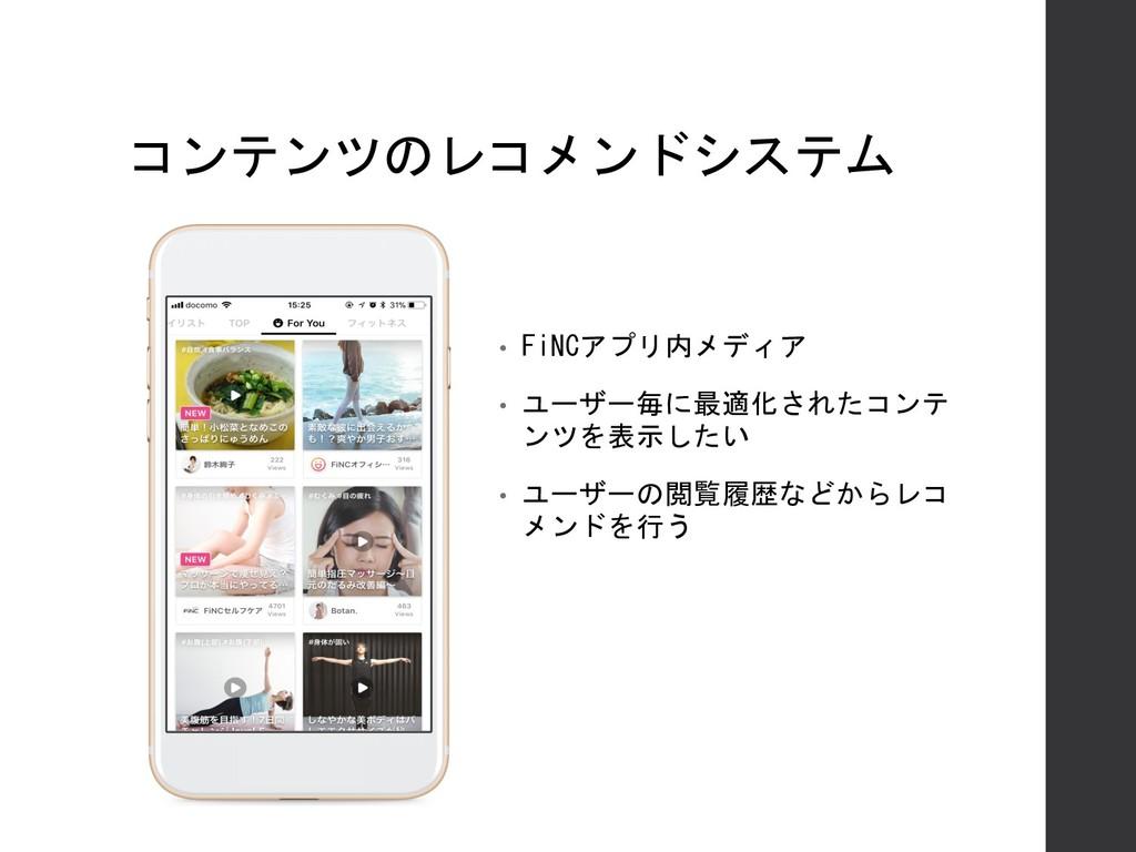 コンテンツのレコメンドシステム • FiNCアプリ内メディア • ユーザー毎に最適化されたコン...