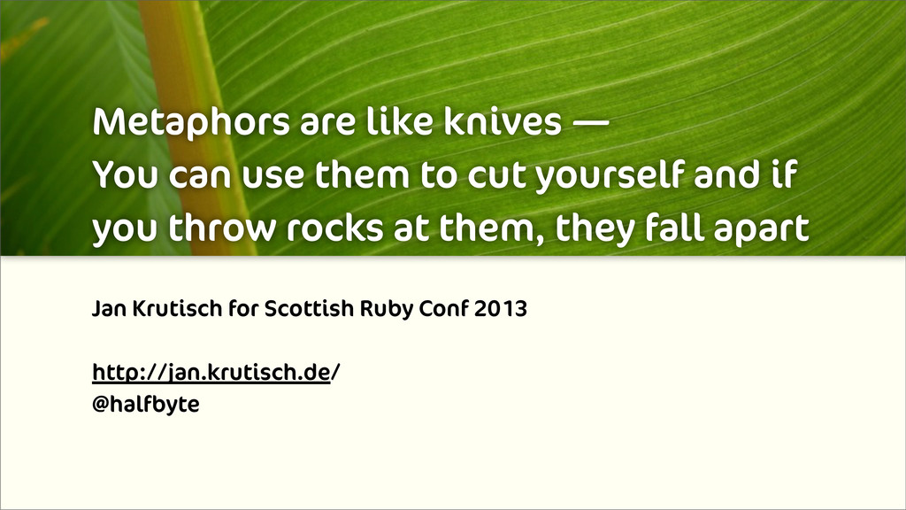 Metaphors are like knives — You can use them to...