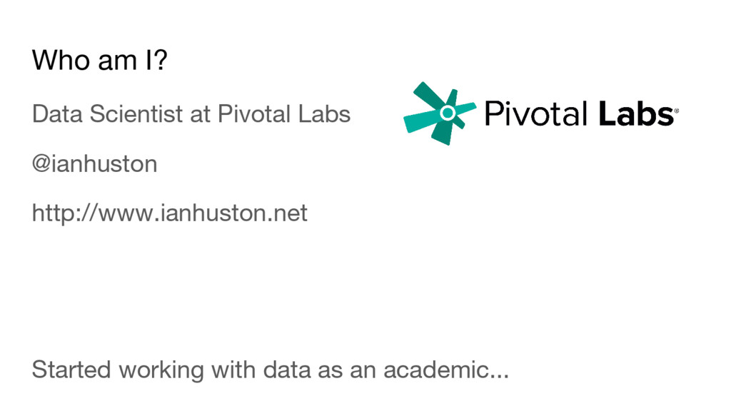 Who am I? Data Scientist at Pivotal Labs @ianhu...