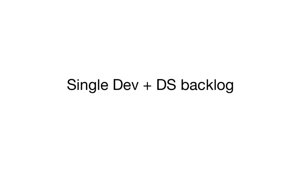 Single Dev + DS backlog