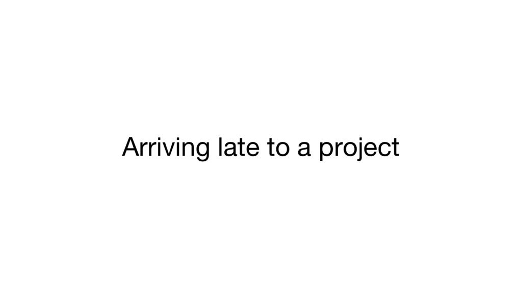 Arriving late to a project