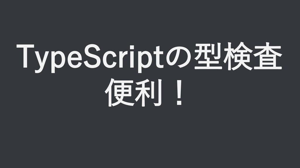 TypeScriptの型検査 便利!