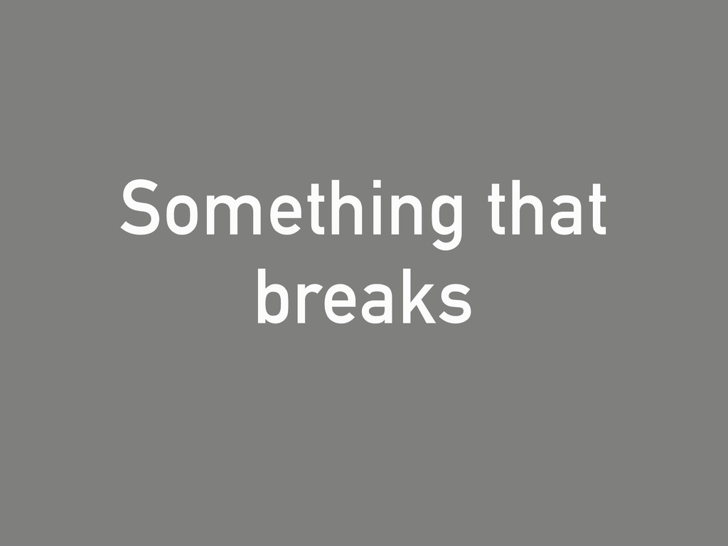 Something that breaks