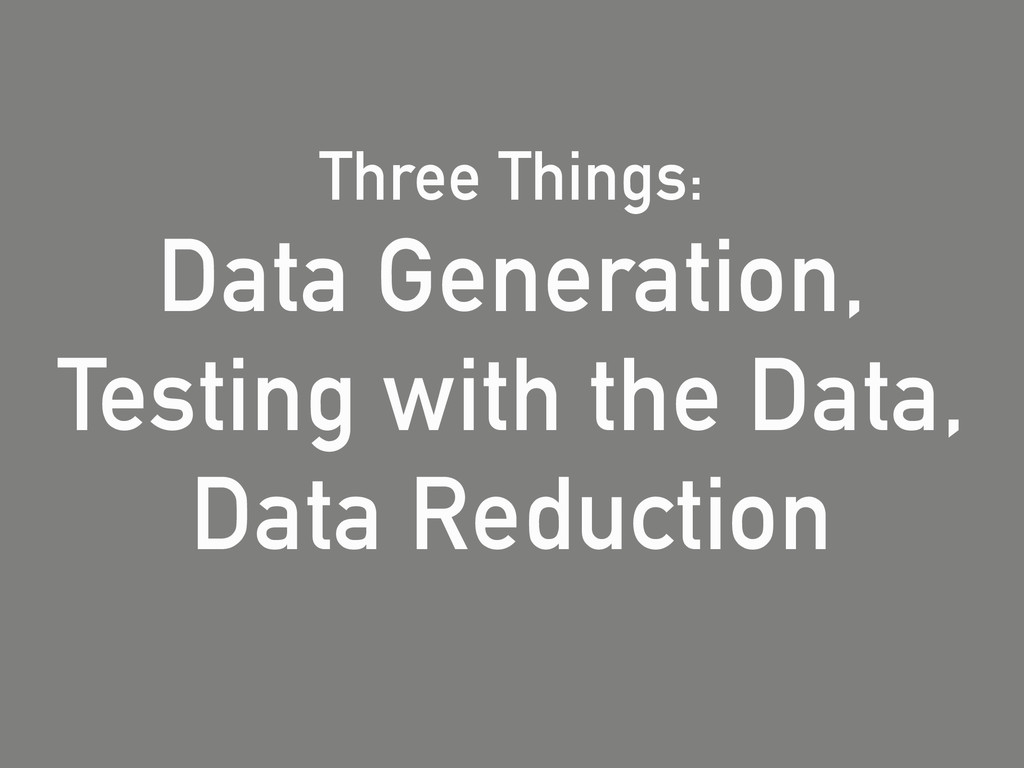 Three Things: Data Generation, Testing with the...