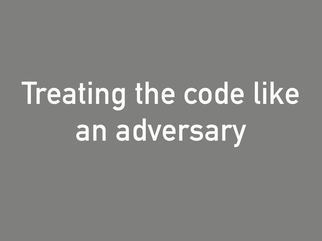 Treating the code like an adversary