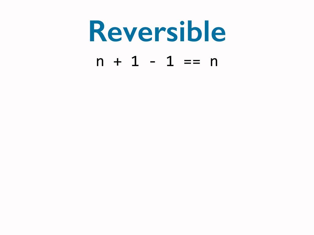 n + 1 -‐ 1 == n Reversible
