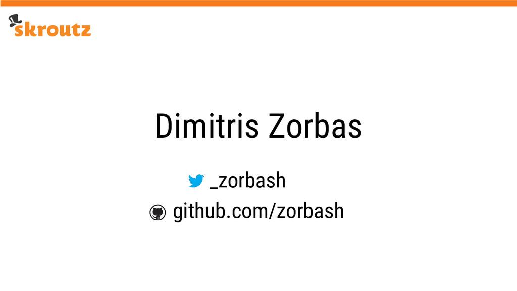Dimitris Zorbas github.com/zorbash _zorbash