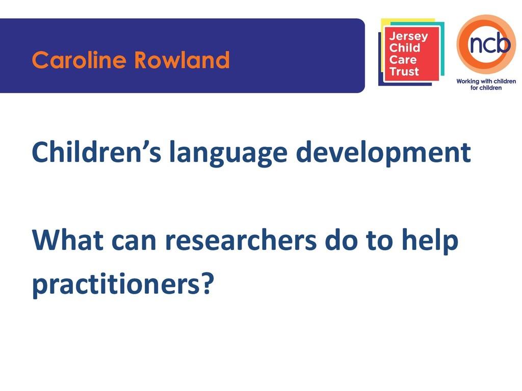 Caroline Rowland Children's language developmen...