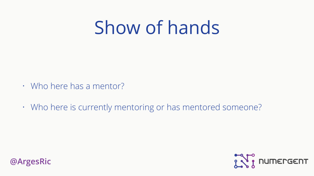 @ArgesRic Show of hands • Who here has a mentor...