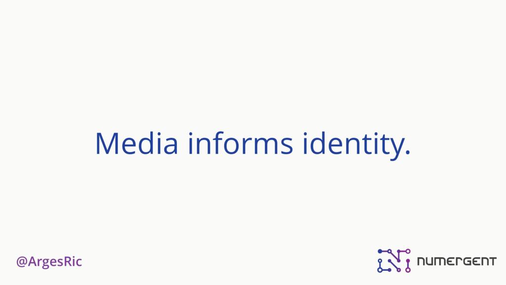 @ArgesRic Media informs identity.