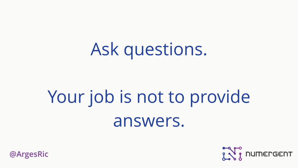 @ArgesRic Ask questions. Your job is not to pro...