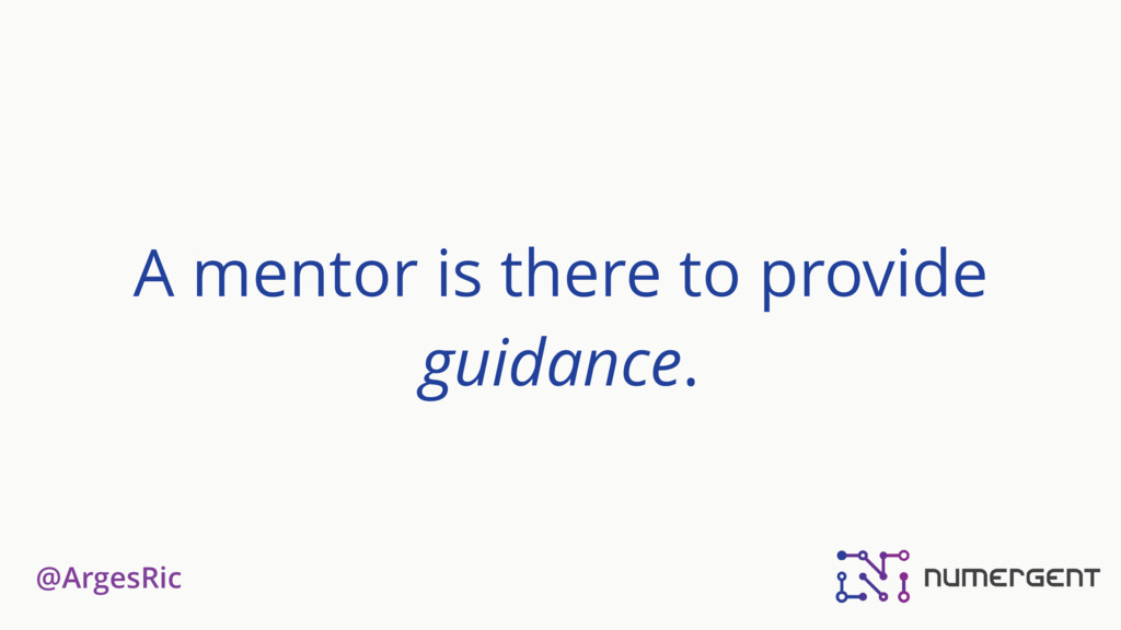 @ArgesRic A mentor is there to provide guidance.