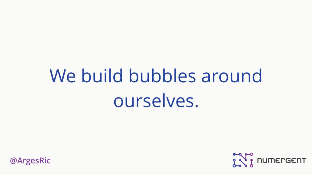 @ArgesRic We build bubbles around ourselves.