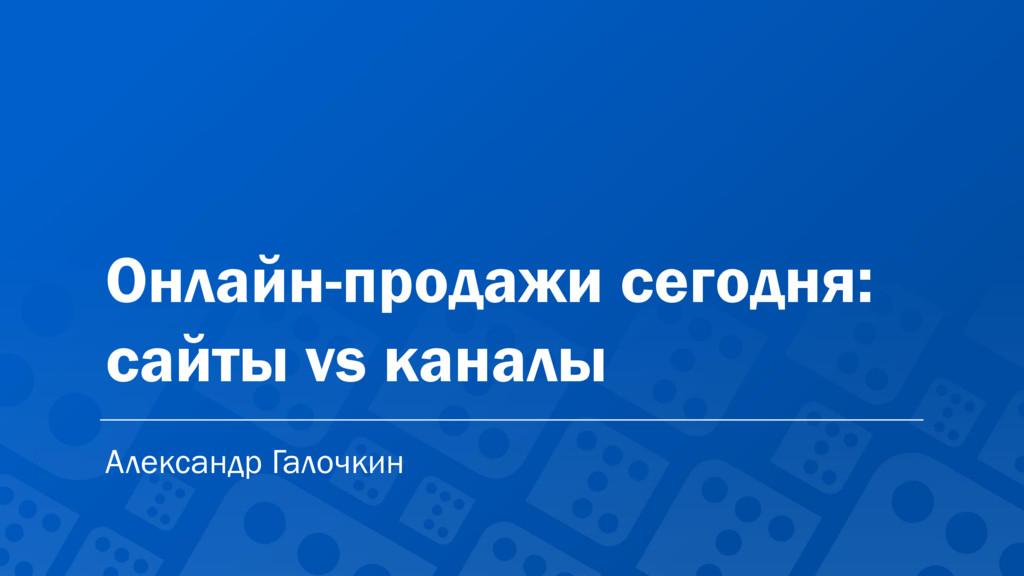 Онлайн-продажи сегодня: сайты vs каналы Алексан...