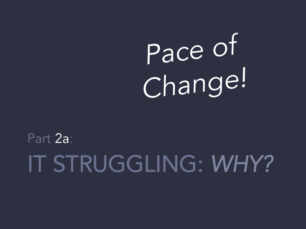 IT STRUGGLING: WHY? Part 2a: Pace of Change!