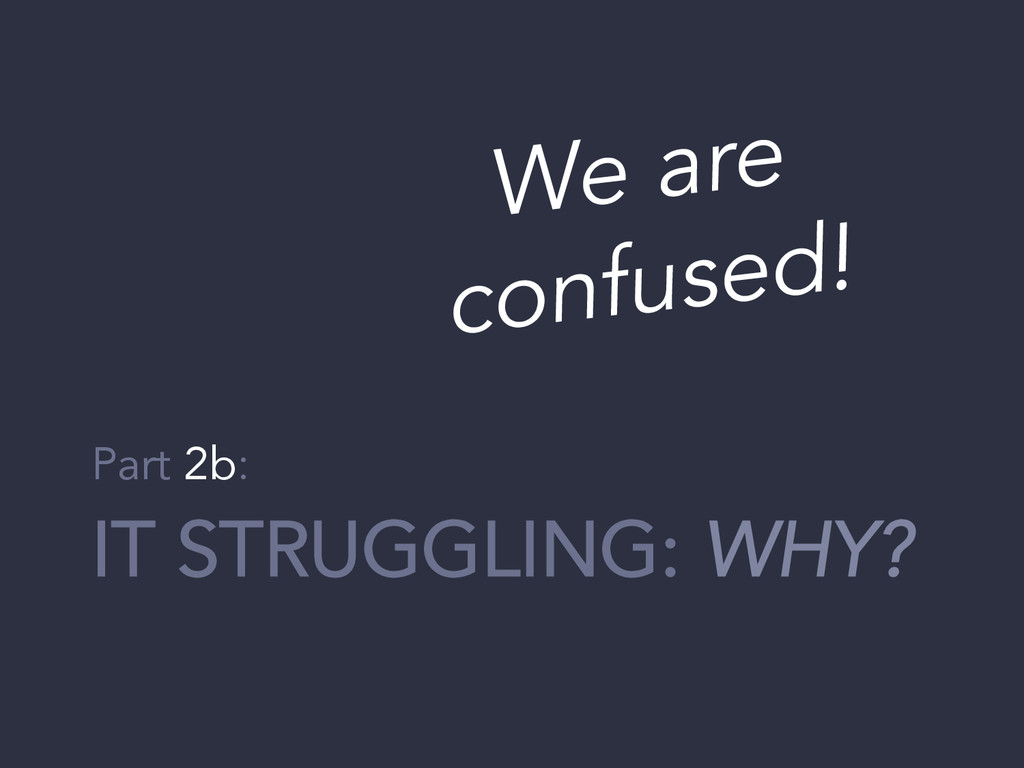 IT STRUGGLING: WHY? Part 2b: We are confused!