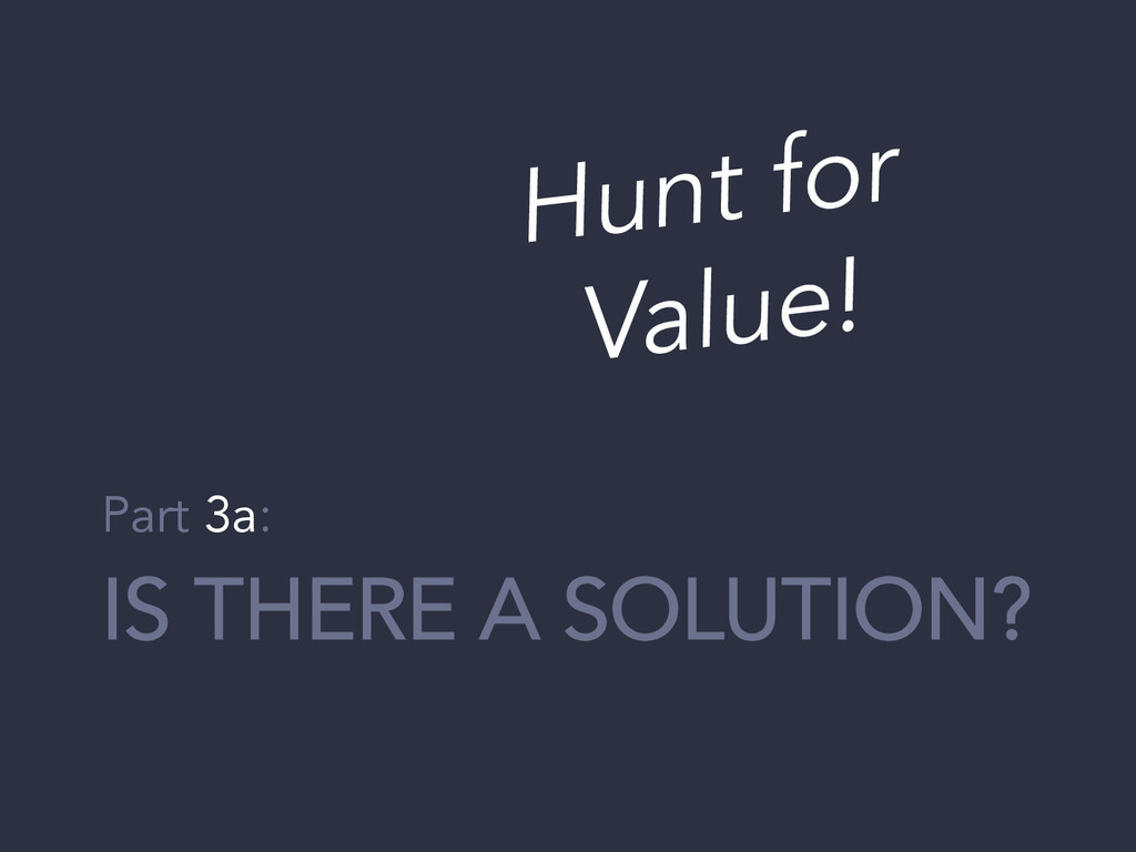 IS THERE A SOLUTION? Part 3a: Hunt for Value!