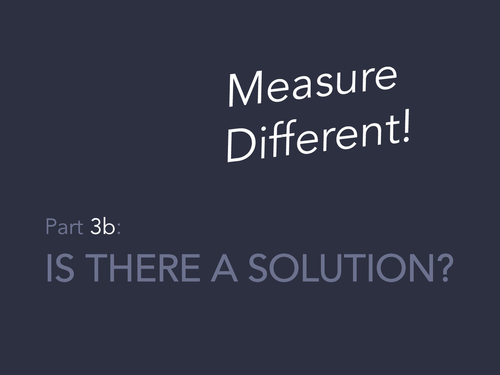 IS THERE A SOLUTION? Part 3b: Measure Different!