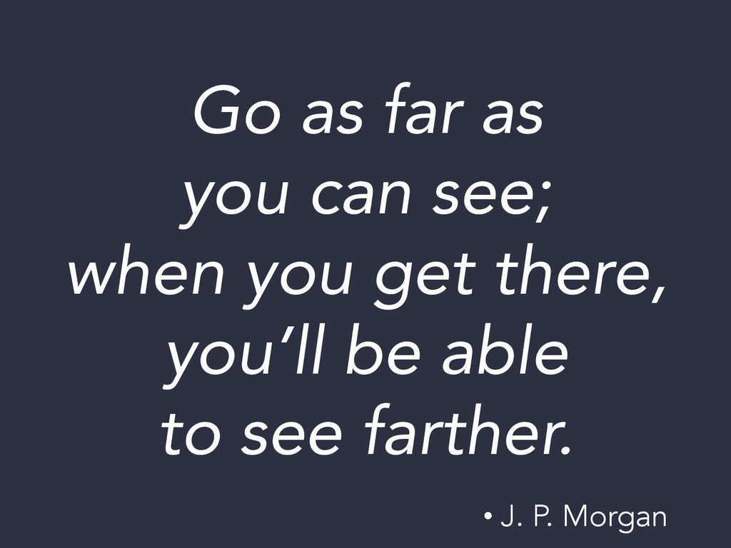 Go as far as  you can see;  when you get ther...