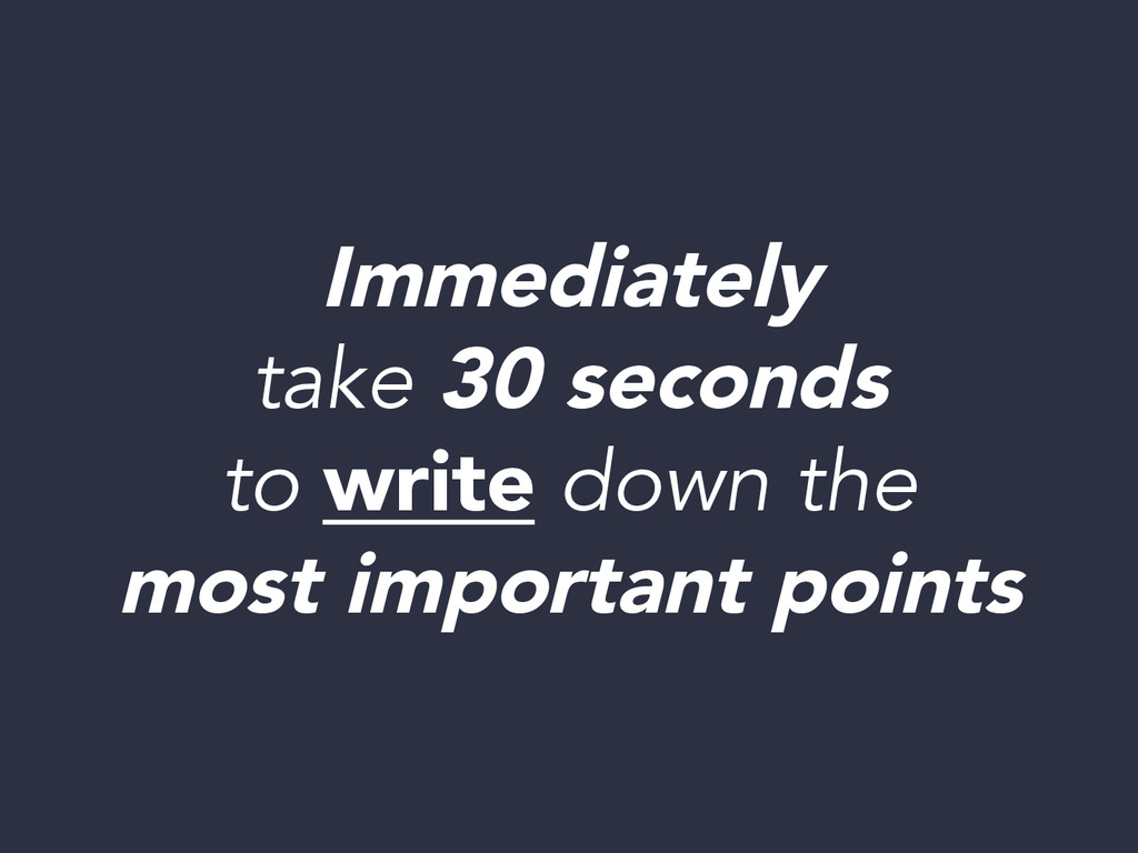 Immediately take 30 seconds to write down the ...
