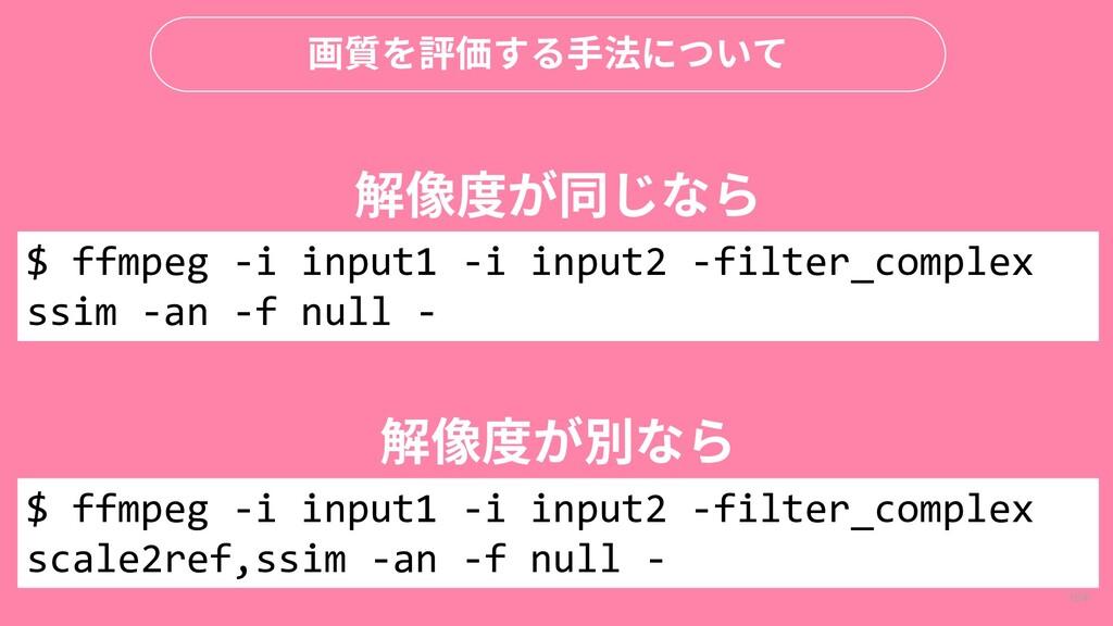 104 画質を評価する手法について $ ffmpeg -i input1 -i input2 ...