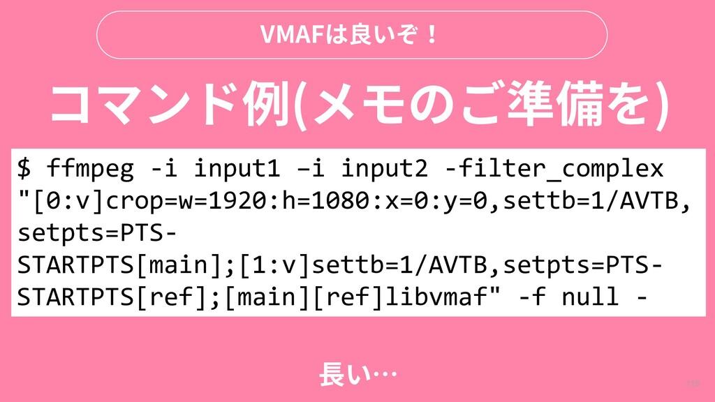 115 VMAFは良いぞ! コマンド例(メモのご準備を) $ ffmpeg -i input1...