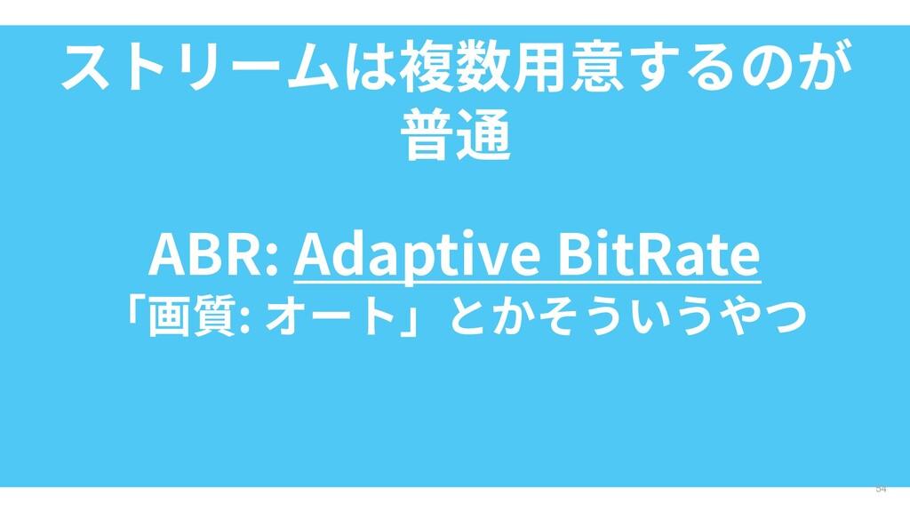 ストリームは複数用意するのが 普通 54 ABR: Adaptive BitRate 「画質:...