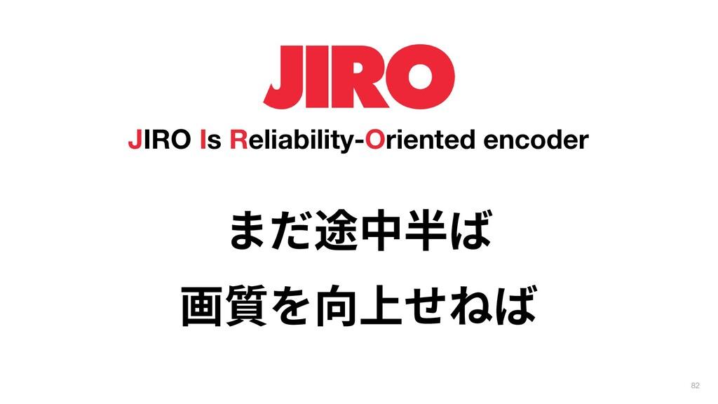 82 JIRO Is Reliability-Oriented encoder まだ途中半ば ...