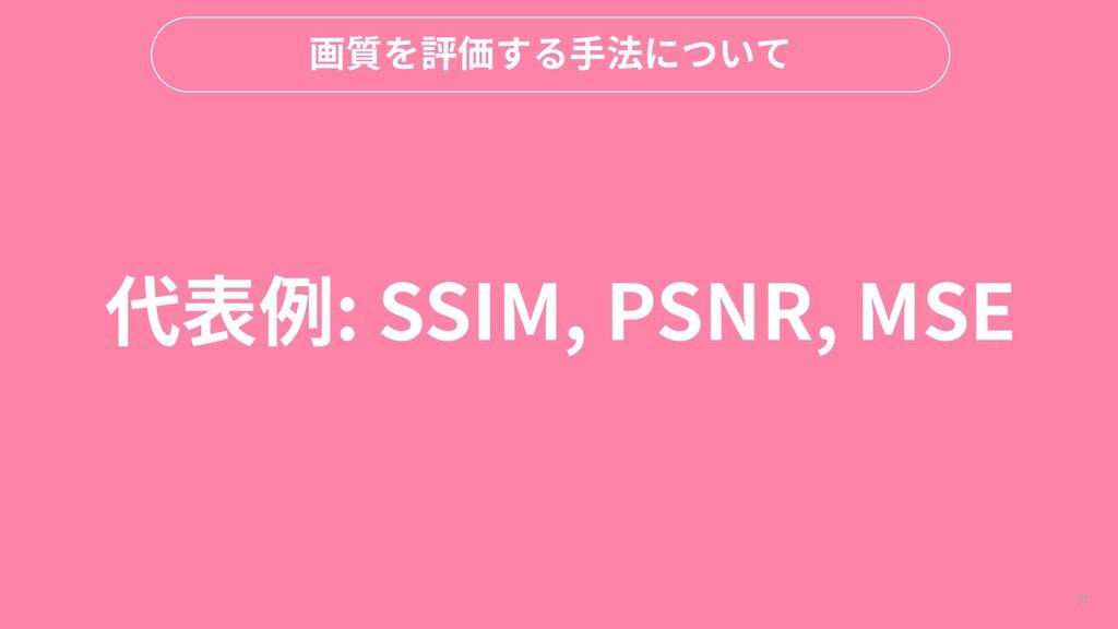 97 画質を評価する手法について 代表例: SSIM, PSNR, MSE