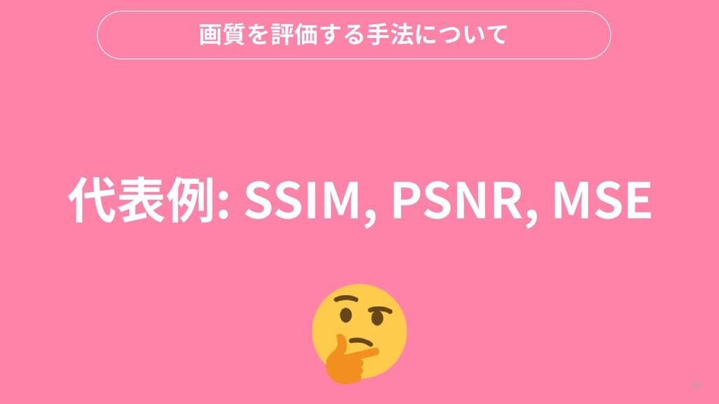 98 画質を評価する手法について 代表例: SSIM, PSNR, MSE