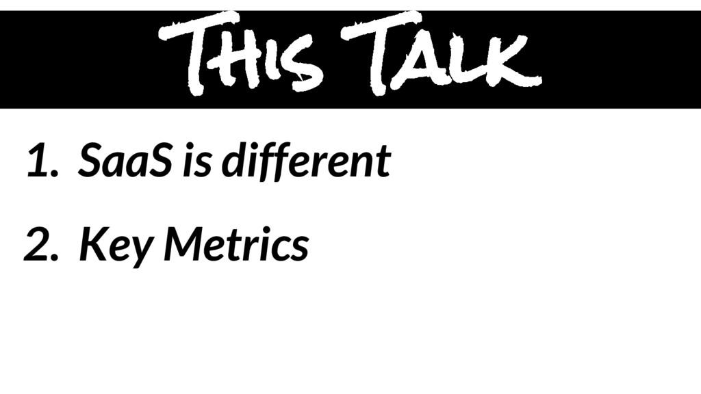 1. SaaS is different 2. Key Metrics This Talk