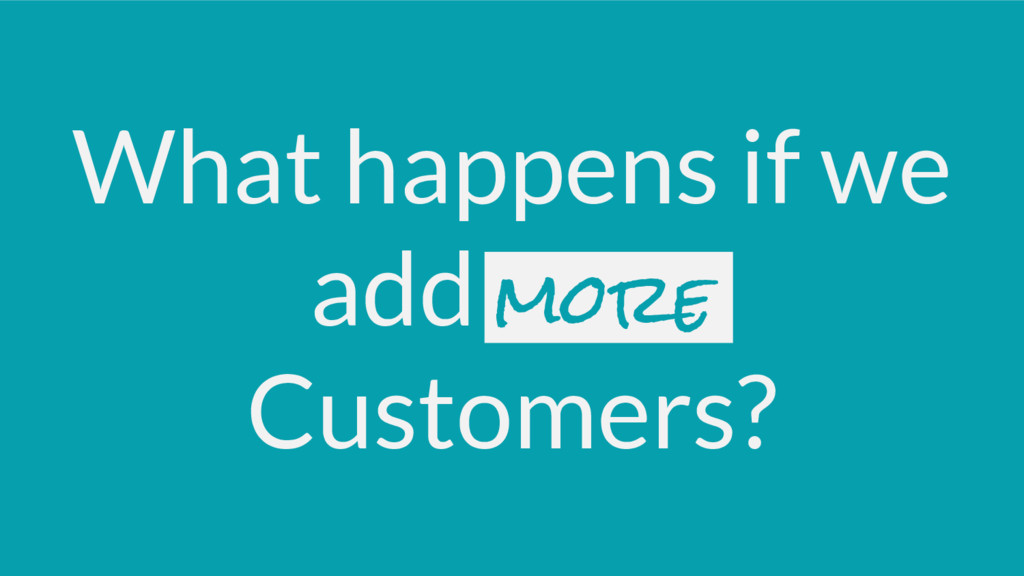 What happens if we add more Customers?
