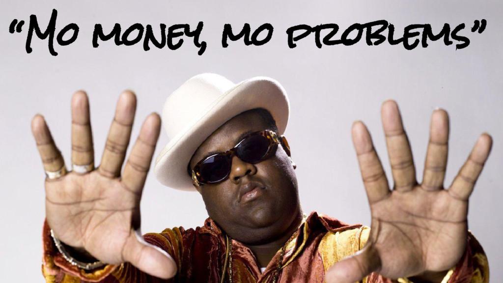 """Mo money, mo problems"""