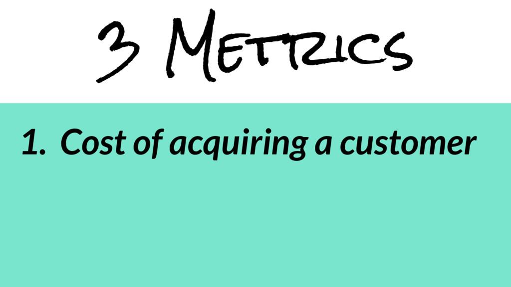 3 Metrics 1. Cost of acquiring a customer