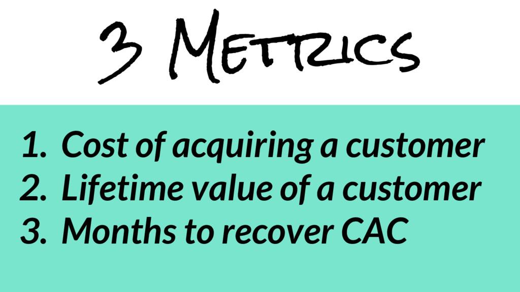 3 Metrics 1. Cost of acquiring a customer 2. Li...