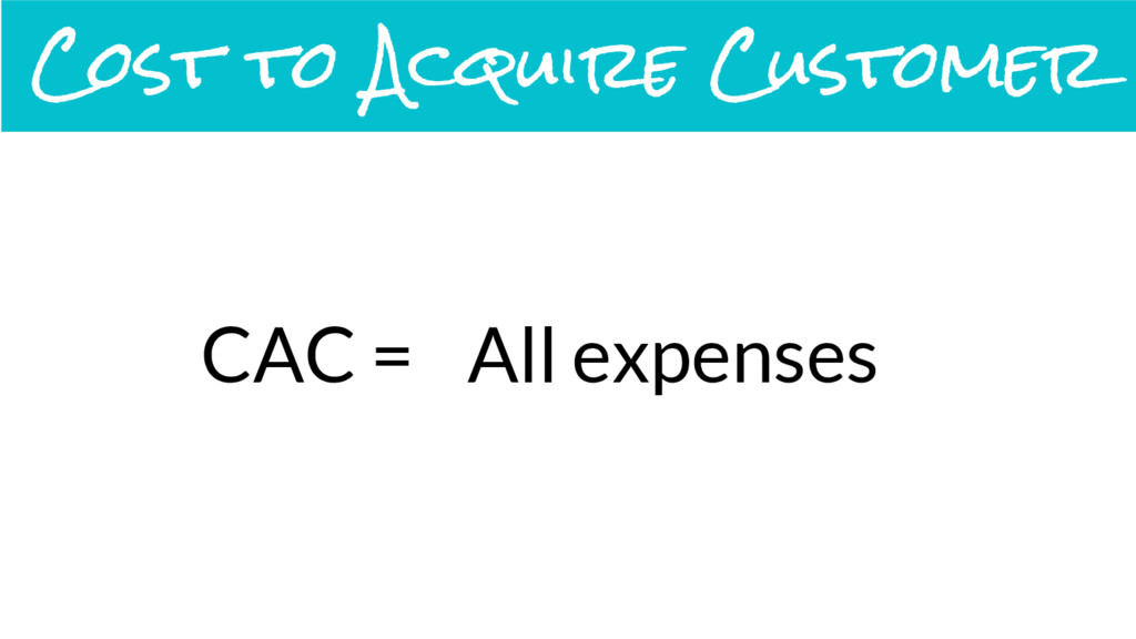 CAC = All expenses Cost to Acquire Customer