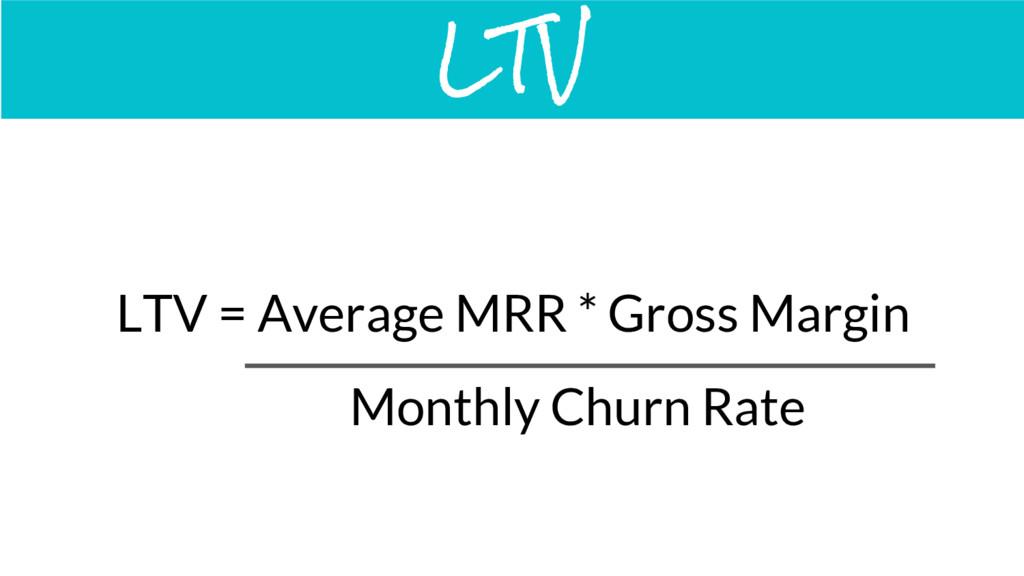 LTV = Average MRR * Gross Margin LTV Monthly Ch...