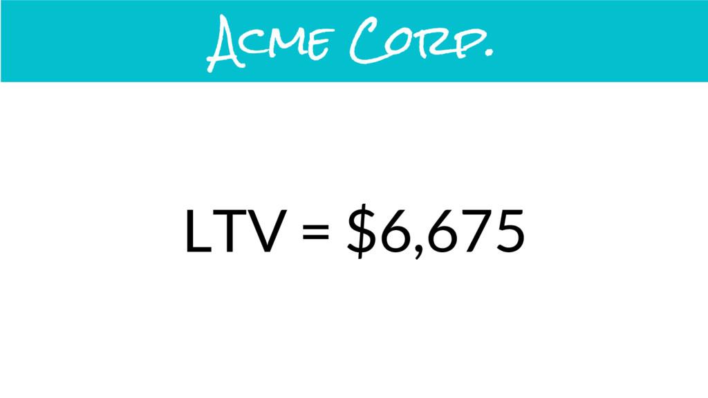 LTV = $6,675 Acme Corp.