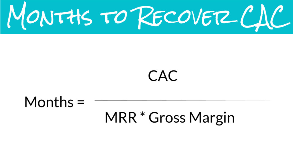 Months = CAC MRR * Gross Margin Months to Recov...