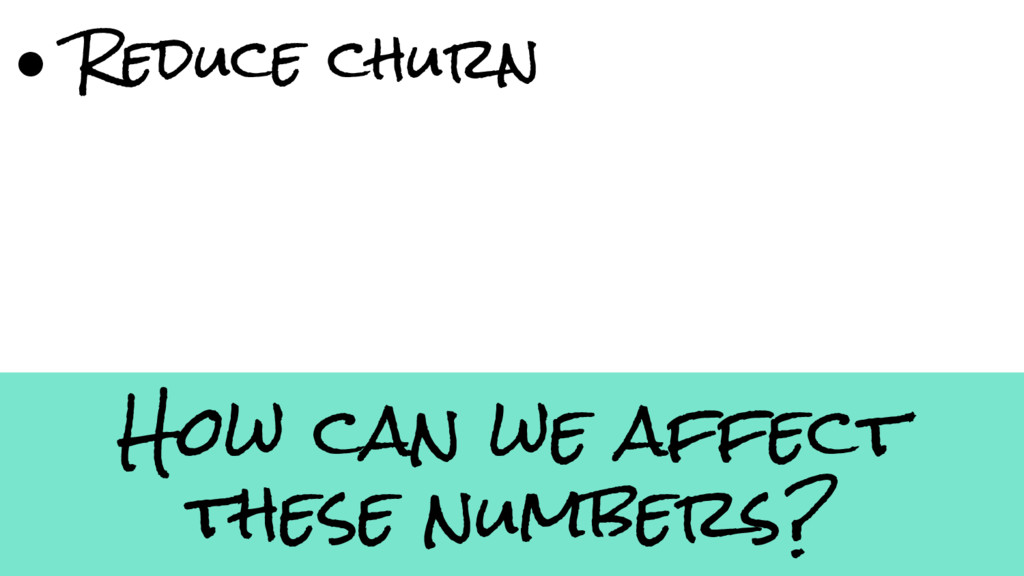 How can we affect these numbers? ● Reduce churn