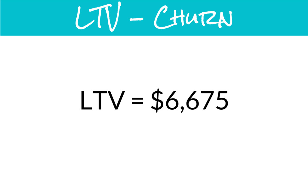 LTV = $6,675 LTV - Churn
