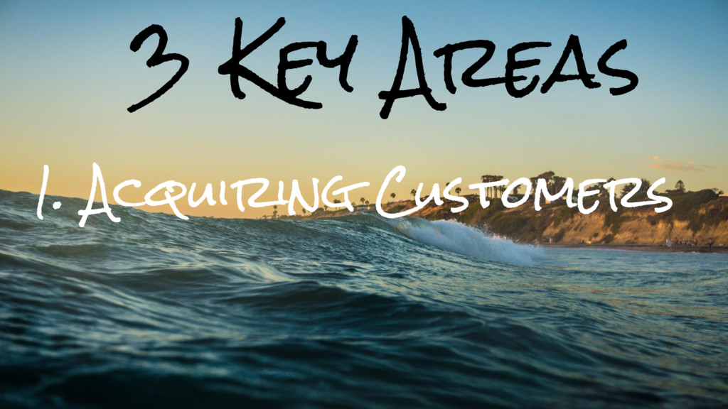 3 Key Areas 1. Acquiring Customers