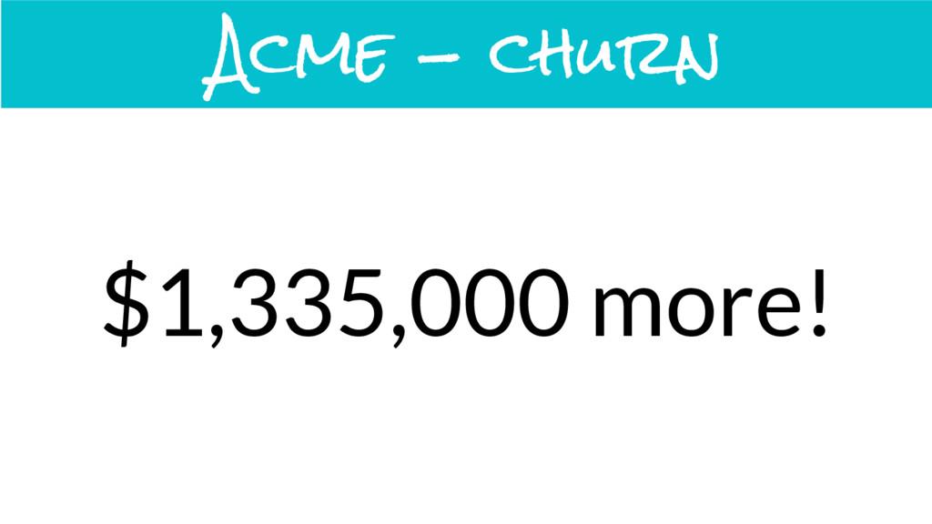 Acme - churn $1,335,000 more!