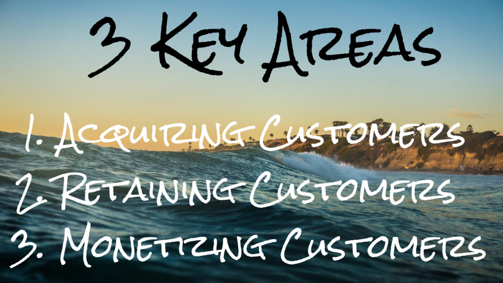 3 Key Areas 1. Acquiring Customers 2. Retaining...