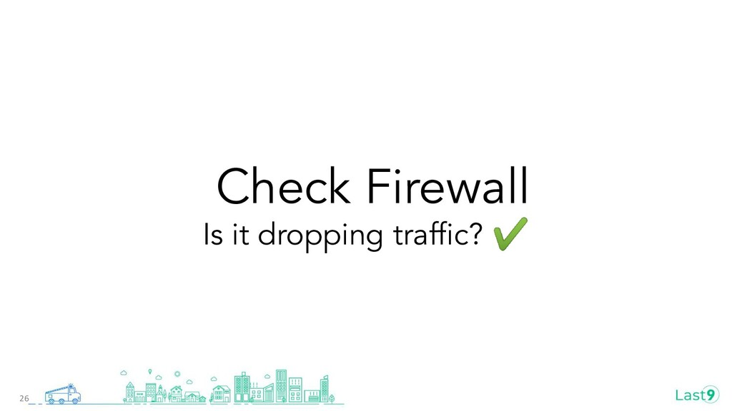 Check Firewall Is it dropping traffic? ✔ 26