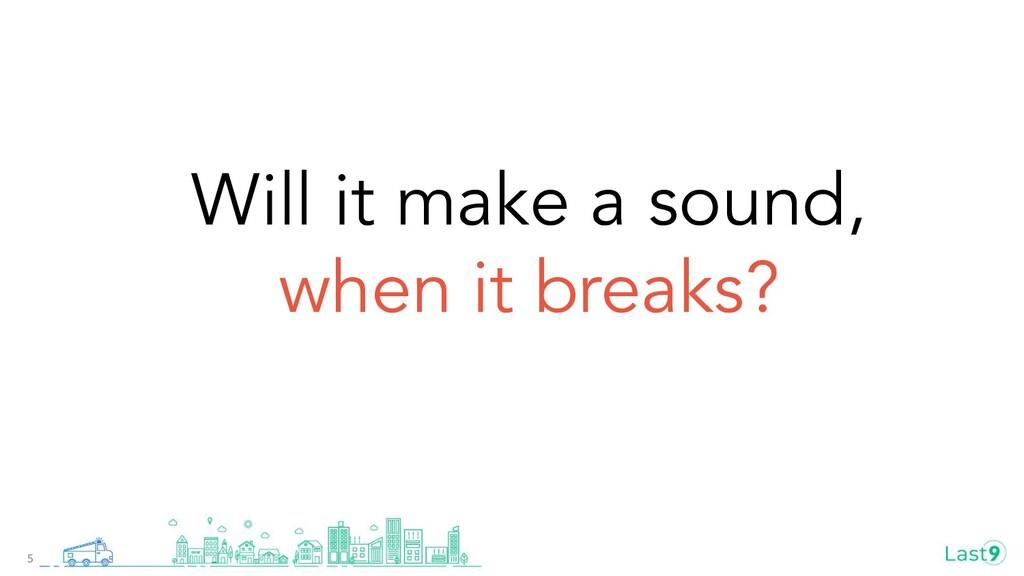 Will it make a sound, when it breaks? 5