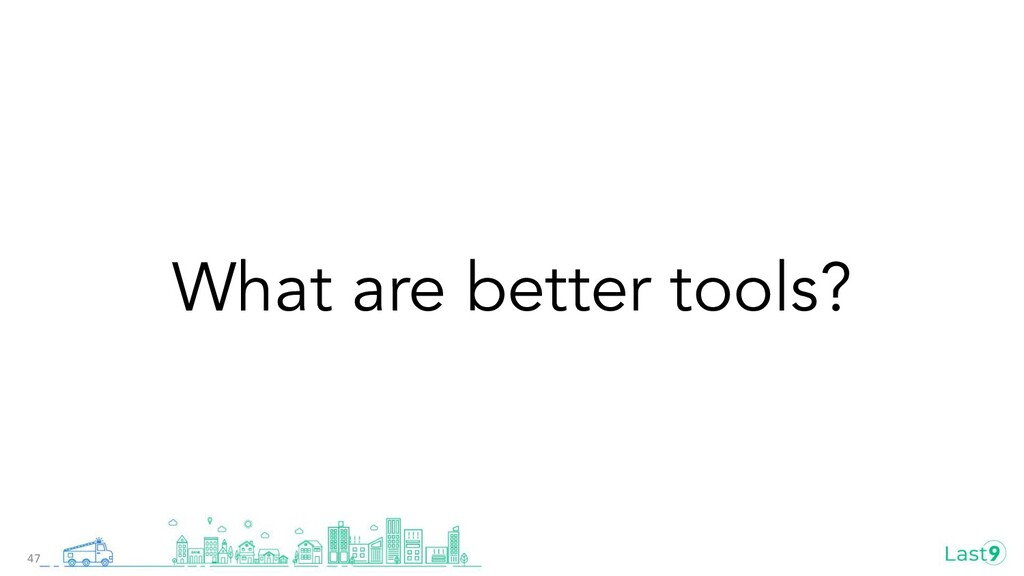 What are better tools? 47