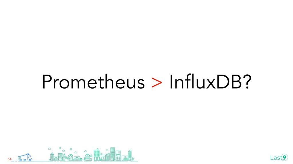 Prometheus > InfluxDB? 54