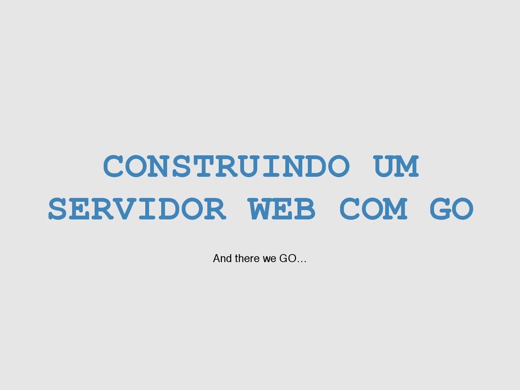 CONSTRUINDO UM SERVIDOR WEB COM GO And there we...