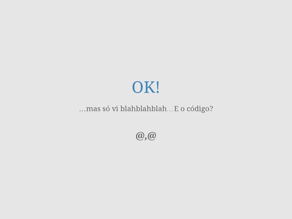 OK! …mas só vi blahblahblah…E o código? ! ! @,@